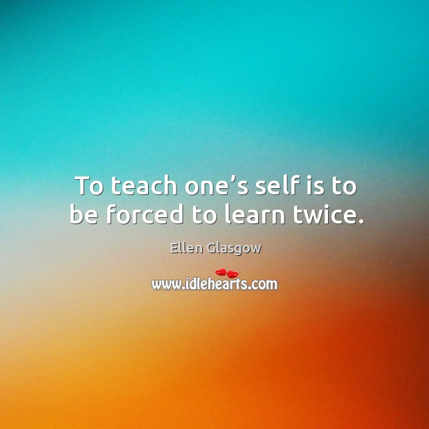 Image, To teach one's self is to be forced to learn twice.