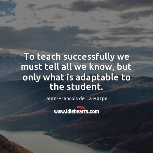 To teach successfully we must tell all we know, but only what is adaptable to the student. Image