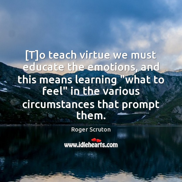 [T]o teach virtue we must educate the emotions, and this means Image