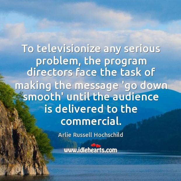 To televisionize any serious problem, the program directors face the task of Arlie Russell Hochschild Picture Quote