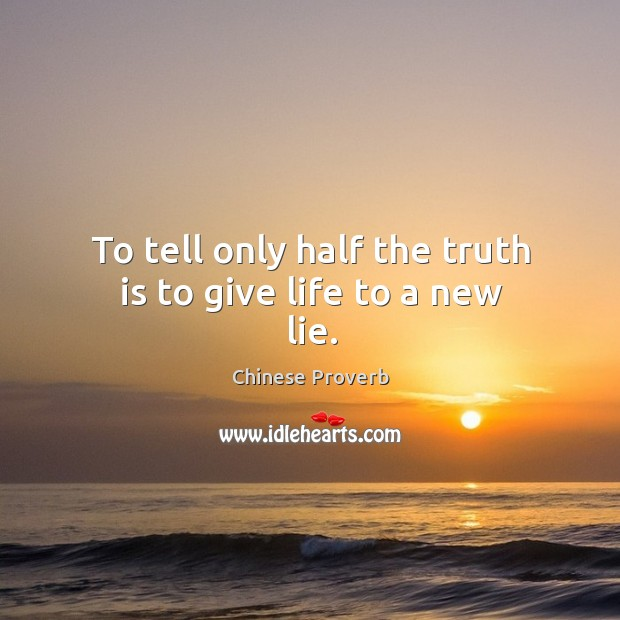 To tell only half the truth is to give life to a new lie. Image