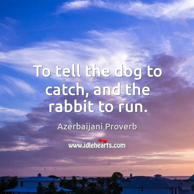 To tell the dog to catch, and the rabbit to run. Azerbaijani Proverbs Image