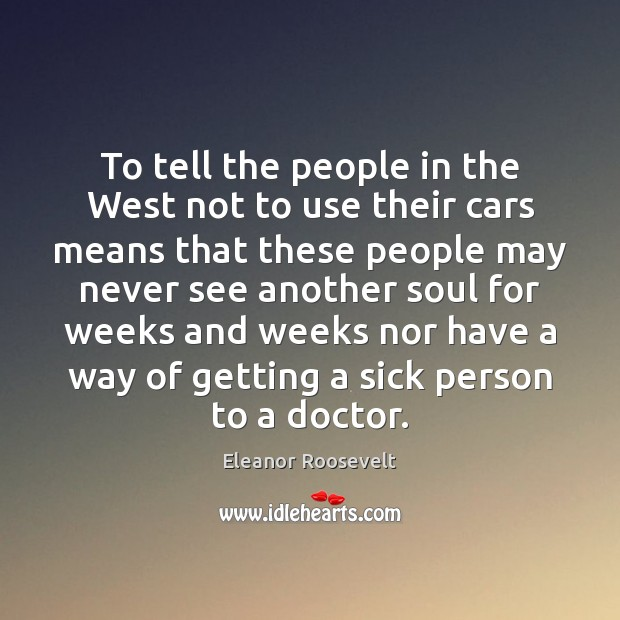 To tell the people in the West not to use their cars Eleanor Roosevelt Picture Quote