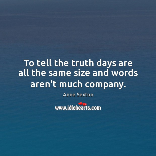Image, To tell the truth days are all the same size and words aren't much company.