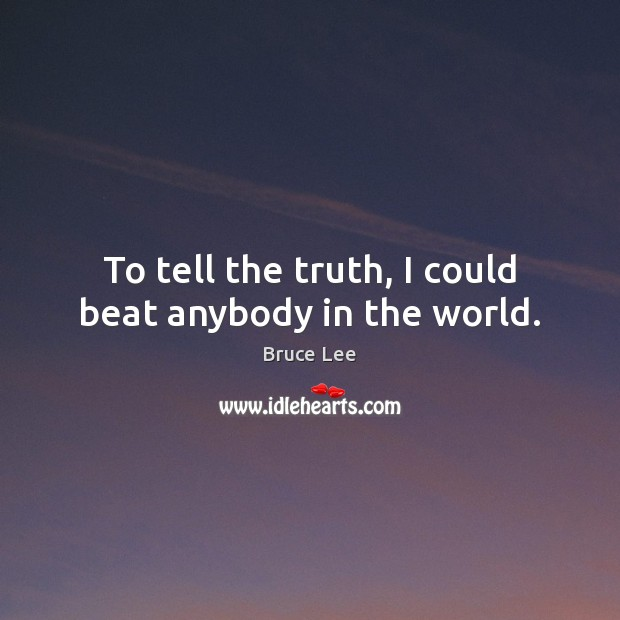 To tell the truth, I could beat anybody in the world. Image