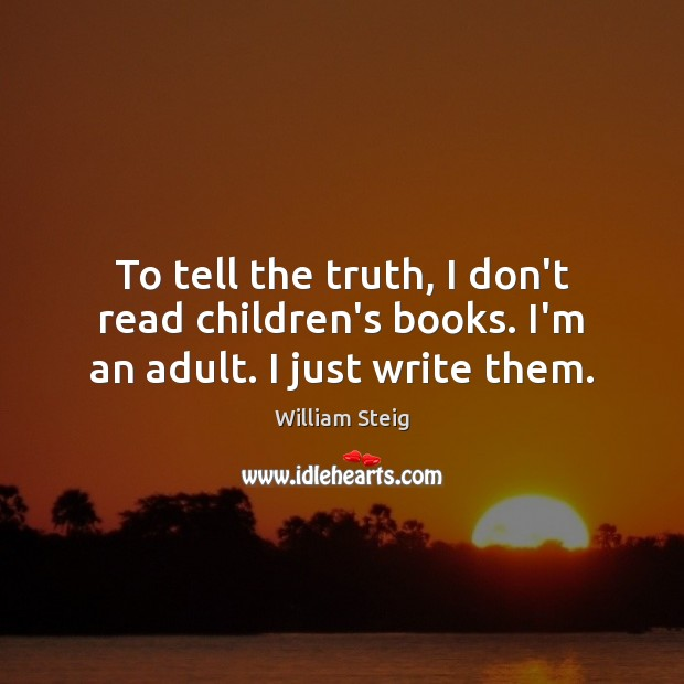 Image, To tell the truth, I don't read children's books. I'm an adult. I just write them.