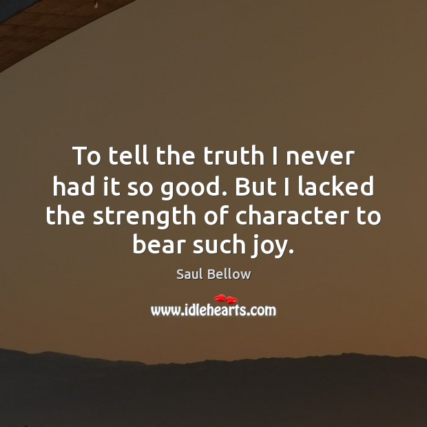 To tell the truth I never had it so good. But I Saul Bellow Picture Quote