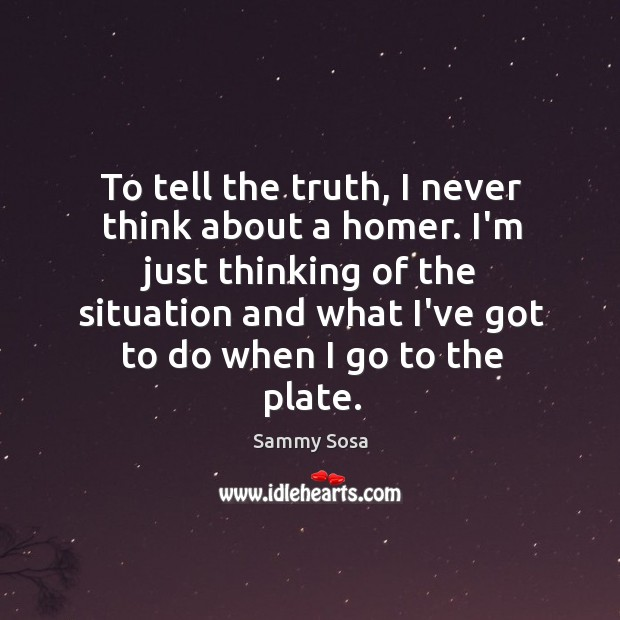 To tell the truth, I never think about a homer. I'm just Sammy Sosa Picture Quote