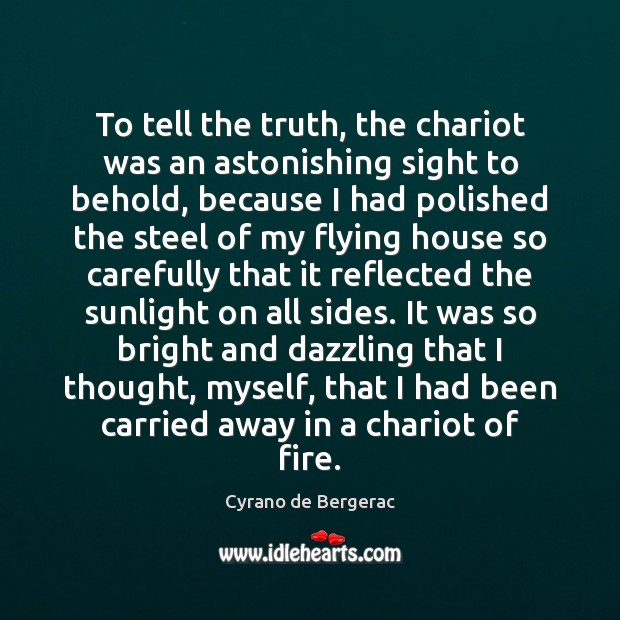 To tell the truth, the chariot was an astonishing sight to behold, Cyrano de Bergerac Picture Quote