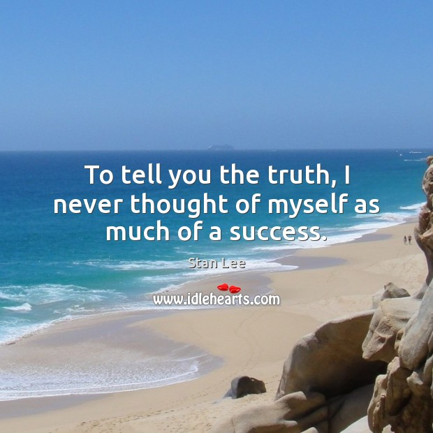 To tell you the truth, I never thought of myself as much of a success. Stan Lee Picture Quote