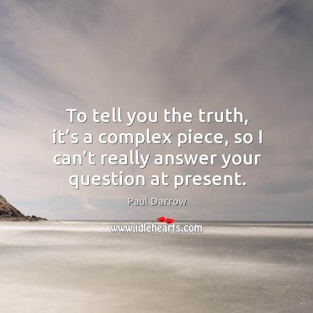 To tell you the truth, it's a complex piece, so I can't really answer your question at present. Image