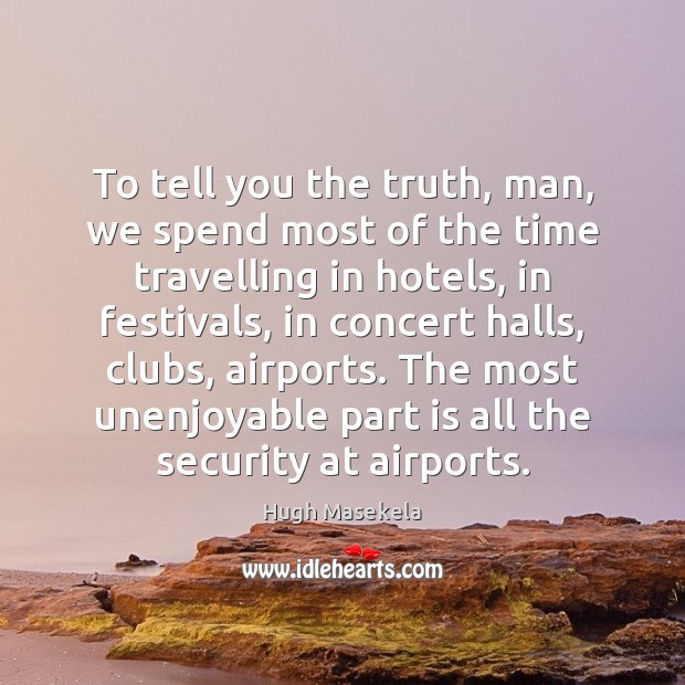 To tell you the truth, man, we spend most of the time Travel Quotes Image