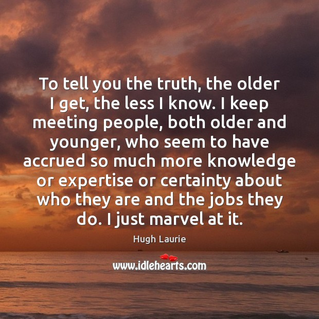 Image, To tell you the truth, the older I get, the less I