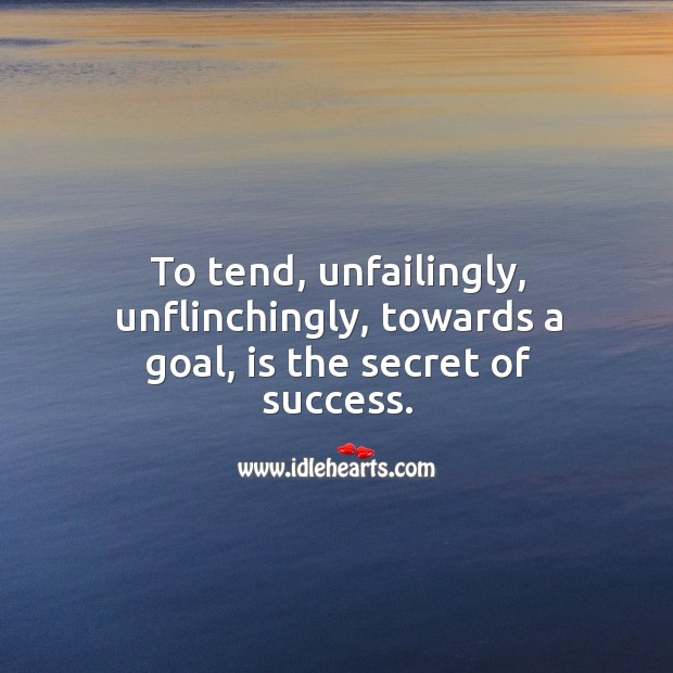 To tend, unfailingly, unflinchingly, towards a goal, is the secret of success. Image