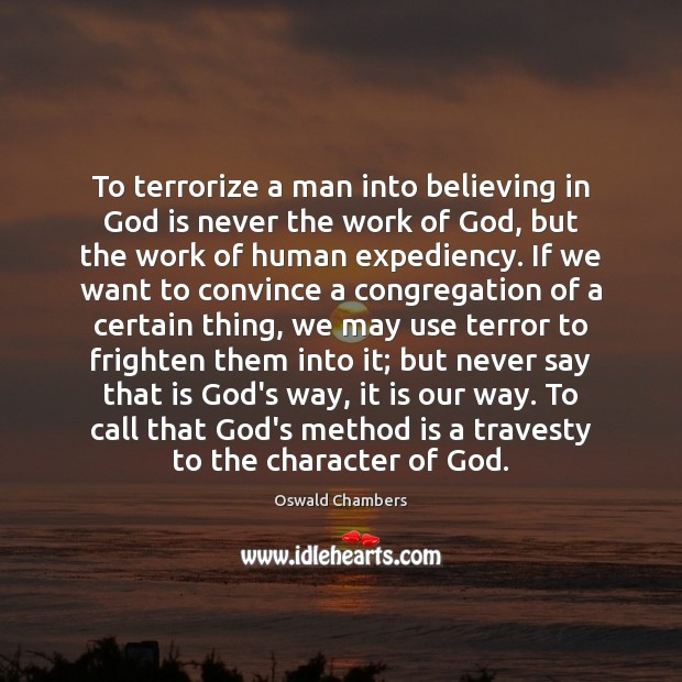To terrorize a man into believing in God is never the work Oswald Chambers Picture Quote