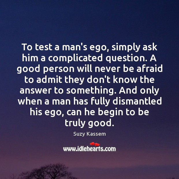 To test a man's ego, simply ask him a complicated question. A Never Be Afraid Quotes Image