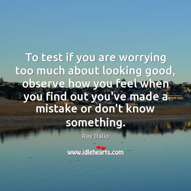 To test if you are worrying too much about looking good, observe Ray Dalio Picture Quote
