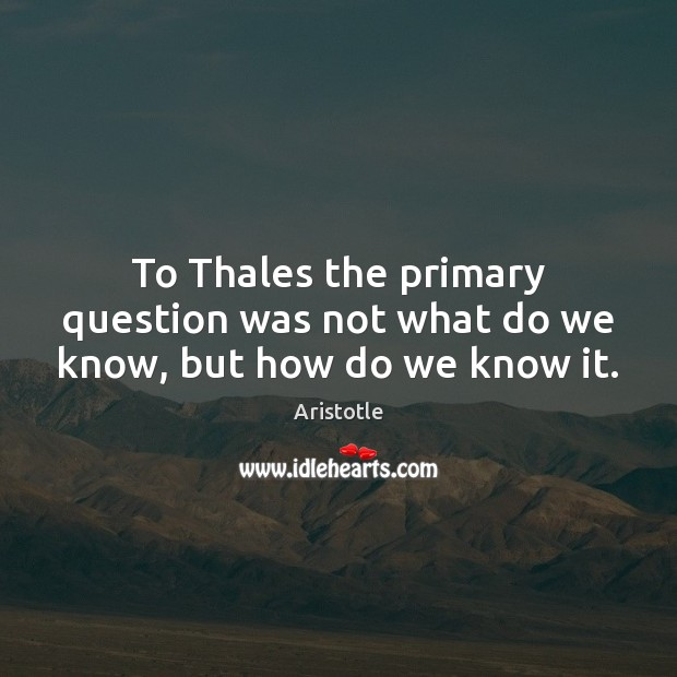 Image, To Thales the primary question was not what do we know, but how do we know it.