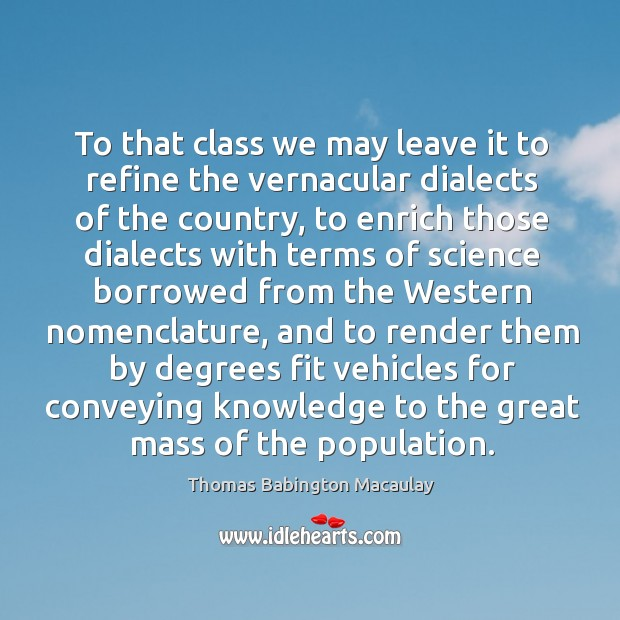 To that class we may leave it to refine the vernacular dialects of the country Thomas Babington Macaulay Picture Quote