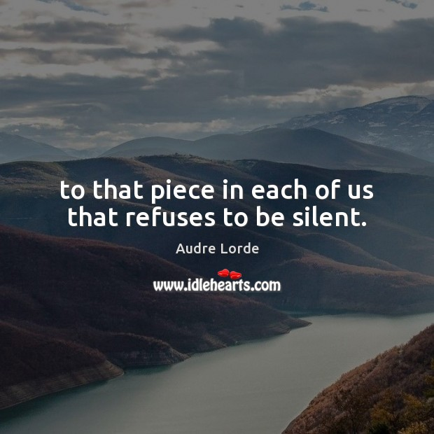 To that piece in each of us that refuses to be silent. Audre Lorde Picture Quote