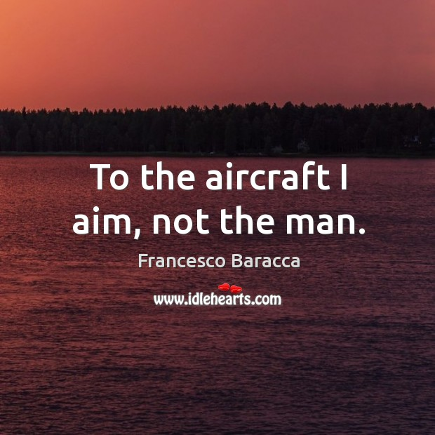 To the aircraft I aim, not the man. Image