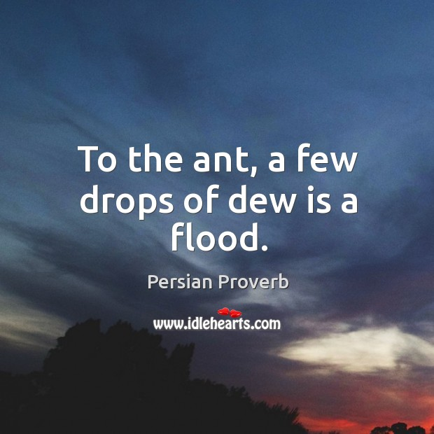 To the ant, a few drops of dew is a flood. Persian Proverbs Image