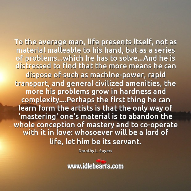 Image, To the average man, life presents itself, not as material malleable to