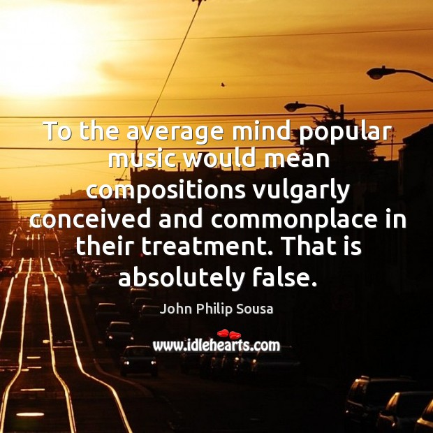 To the average mind popular music would mean compositions vulgarly conceived and commonplace in their treatment. John Philip Sousa Picture Quote