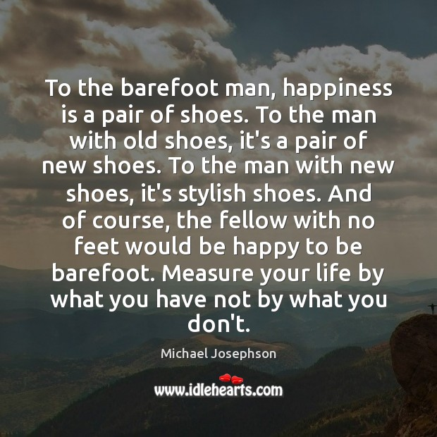 To the barefoot man, happiness is a pair of shoes. To the Michael Josephson Picture Quote