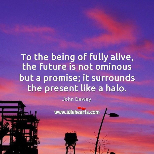 To the being of fully alive, the future is not ominous but John Dewey Picture Quote