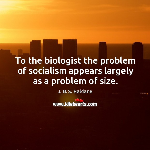To the biologist the problem of socialism appears largely as a problem of size. Image