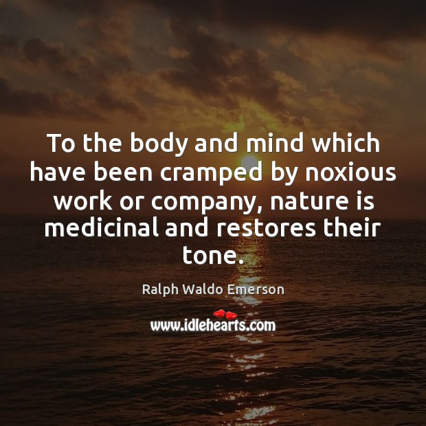 To the body and mind which have been cramped by noxious work Nature Quotes Image