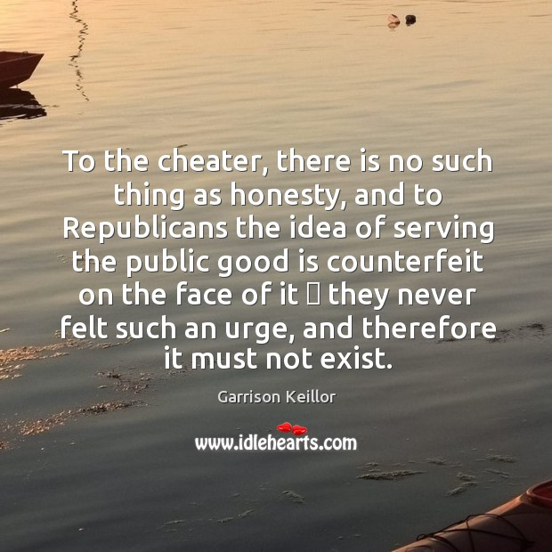 To the cheater, there is no such thing as honesty, and to Image