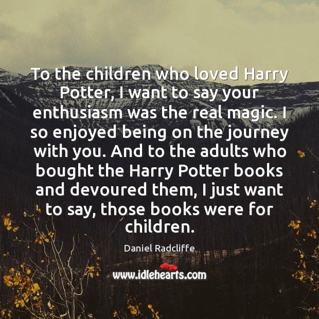 To the children who loved Harry Potter, I want to say your Daniel Radcliffe Picture Quote