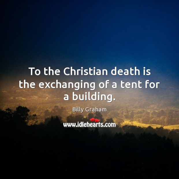 Image, To the Christian death is the exchanging of a tent for a building.