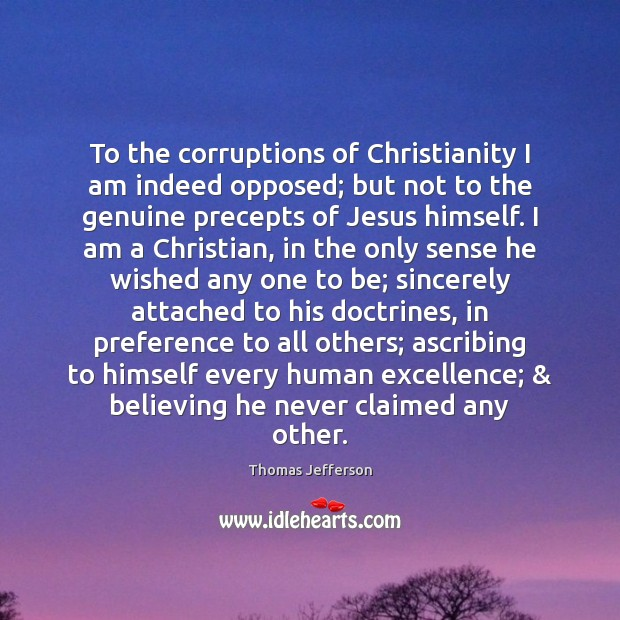 To the corruptions of Christianity I am indeed opposed; but not to Thomas Jefferson Picture Quote