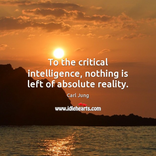 To the critical intelligence, nothing is left of absolute reality. Carl Jung Picture Quote