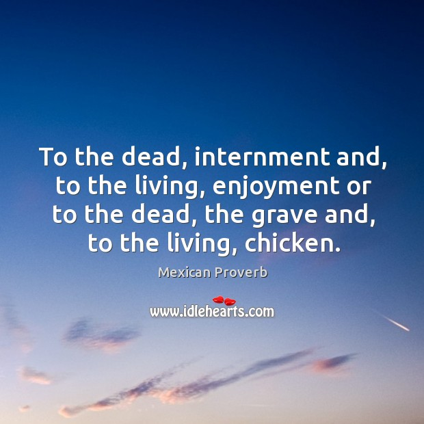 To the dead, internment and, to the living, enjoyment Mexican Proverbs Image