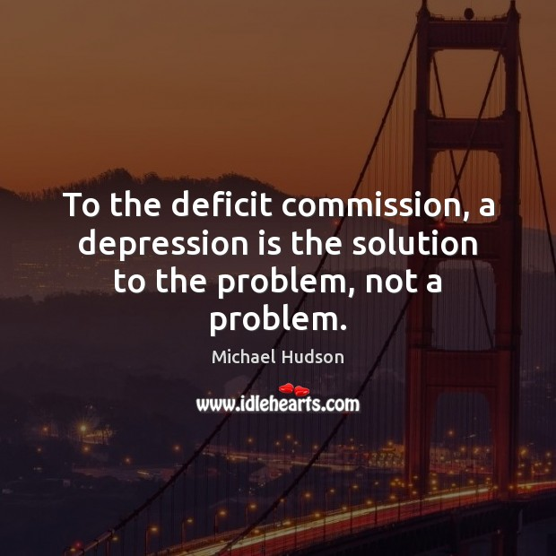 To the deficit commission, a depression is the solution to the problem, not a problem. Michael Hudson Picture Quote