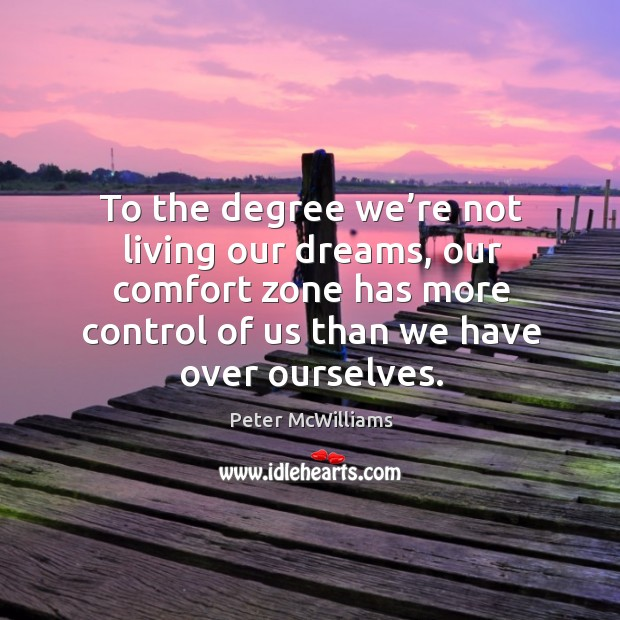 To the degree we're not living our dreams, our comfort zone has more control of us than we have over ourselves. Image