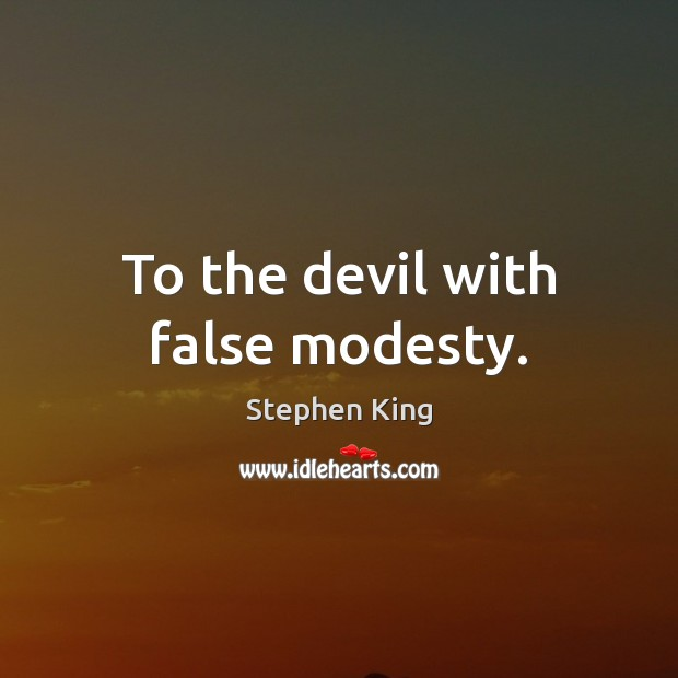 To the devil with false modesty. Stephen King Picture Quote
