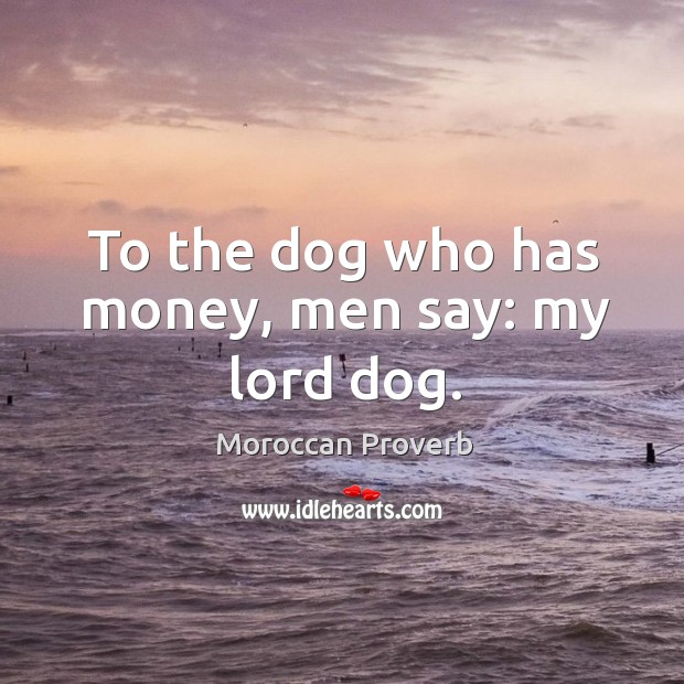 To the dog who has money, men say: my lord dog. Moroccan Proverbs Image