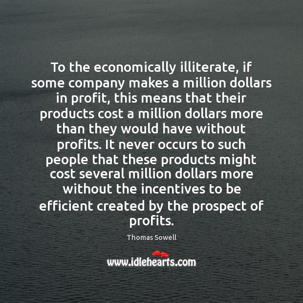 To the economically illiterate, if some company makes a million dollars in Thomas Sowell Picture Quote