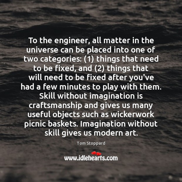 To the engineer, all matter in the universe can be placed into Imagination Quotes Image