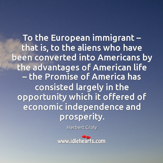 To the european immigrant – that is, to the aliens who have been converted into americans Herbert Croly Picture Quote