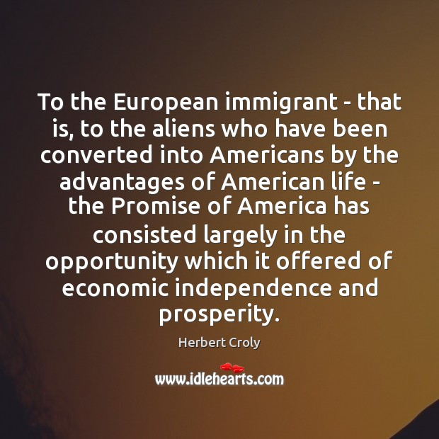 To the European immigrant – that is, to the aliens who have Herbert Croly Picture Quote
