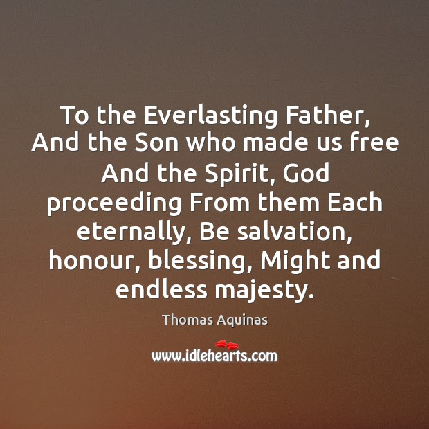 To the Everlasting Father, And the Son who made us free And Thomas Aquinas Picture Quote