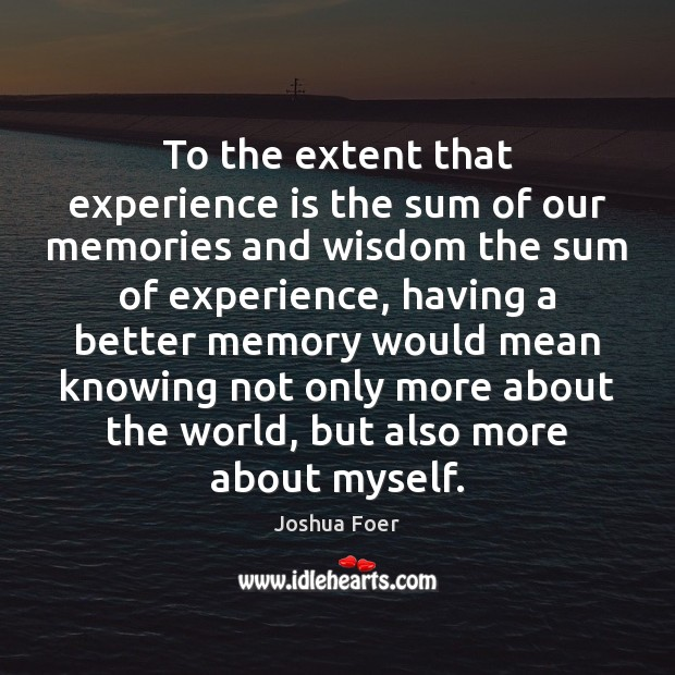 To the extent that experience is the sum of our memories and Experience Quotes Image