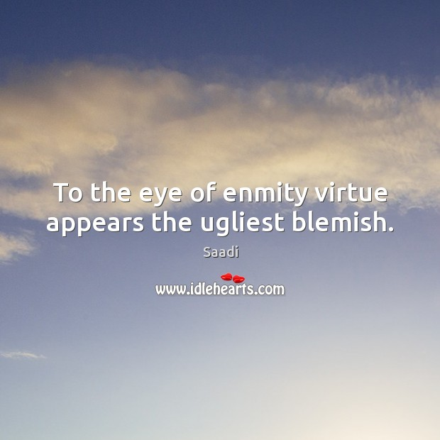 To the eye of enmity virtue appears the ugliest blemish. Saadi Picture Quote