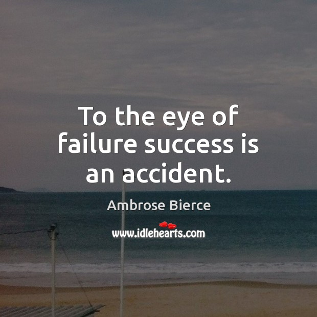 Image, To the eye of failure success is an accident.